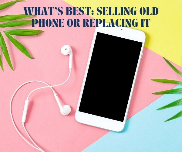 What's Best: Selling Old Phone or Replacing It