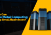 How Can Bare Metal Computing Help Small Businesses